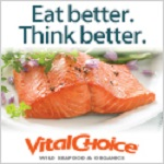 Vital Choice-Your Trusted Source For The World's Finest Wild Seafood & Organic Fare - All With Free Shipping On Orders Over $99! Click Here!